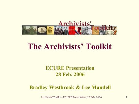 Archivists' Toolkit - ECURE Presentation, 28 Feb. 20061 The Archivists' Toolkit ECURE Presentation 28 Feb. 2006 Bradley Westbrook & Lee Mandell.