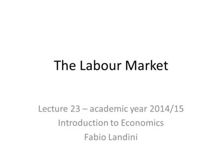 The Labour Market Lecture 23 – academic year 2014/15 Introduction to Economics Fabio Landini.