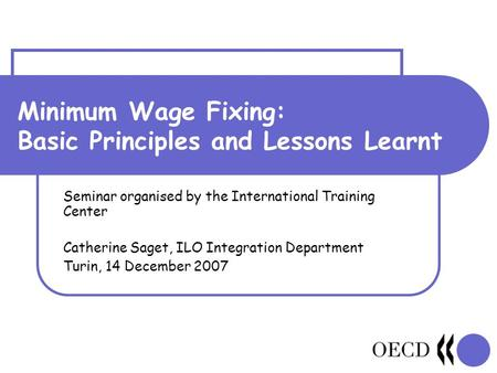 Minimum Wage Fixing: Basic Principles and Lessons Learnt Seminar organised by the International Training Center Catherine Saget, ILO Integration Department.