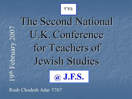 The Second National U.K. Conference for Teachers of Jewish J.F.S. 19 th February 2007 Rosh Chodesh Adar 5767.