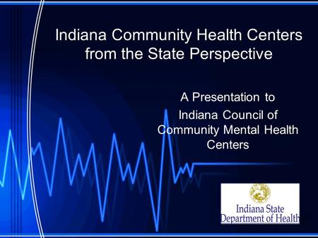 Indiana Community Health Centers from the State Perspective A Presentation to Indiana Council of Community Mental Health Centers.