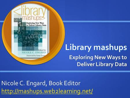 Library mashups Exploring New Ways to Deliver Library Data Nicole C. Engard, Book Editor