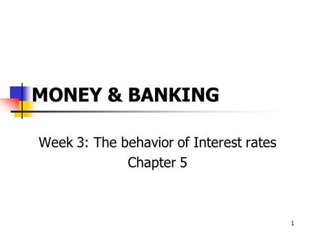 1 MONEY & BANKING Week 3: The behavior of Interest rates Chapter 5.