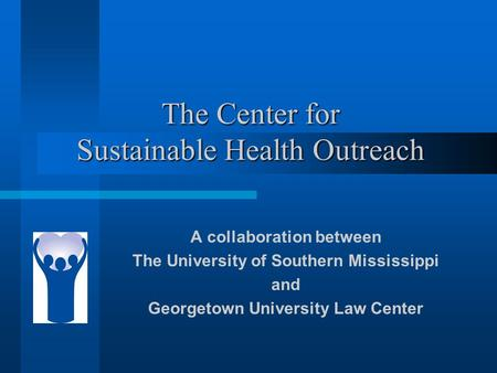 The Center for Sustainable Health Outreach A collaboration between The University of Southern Mississippi and Georgetown University Law Center.