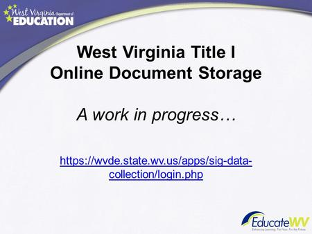 West Virginia Title I Online Document Storage A work in progress… https://wvde.state.wv.us/apps/sig-data- collection/login.php.
