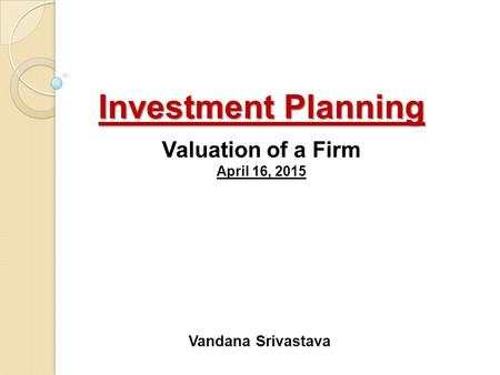 Investment Planning Investment Planning Valuation of a Firm April 16, 2015 Vandana Srivastava.