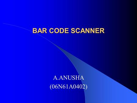 BAR CODE SCANNER A.ANUSHA (06N61A0402). What is bar code? A barcode is a machine readable representation of information. Barcode stores data in widths.