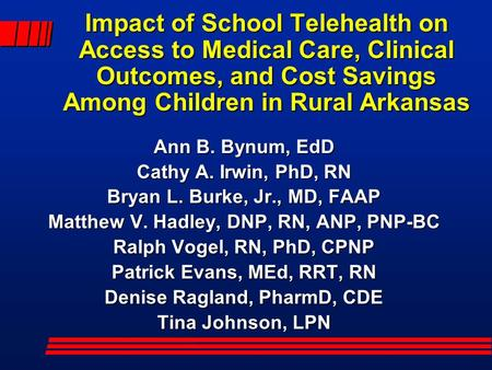 Impact of School Telehealth on Access to Medical Care, Clinical Outcomes, and Cost Savings Among Children in Rural Arkansas Ann B. Bynum, EdD Cathy A.