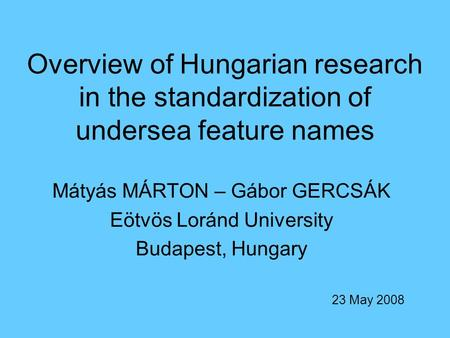 Overview of Hungarian research in the standardization of undersea feature names Mátyás MÁRTON – Gábor GERCSÁK Eötvös Loránd University Budapest, Hungary.