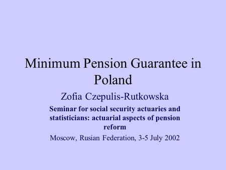 Minimum Pension Guarantee in Poland Zofia Czepulis-Rutkowska Seminar for social security actuaries and statisticians: actuarial aspects of pension reform.