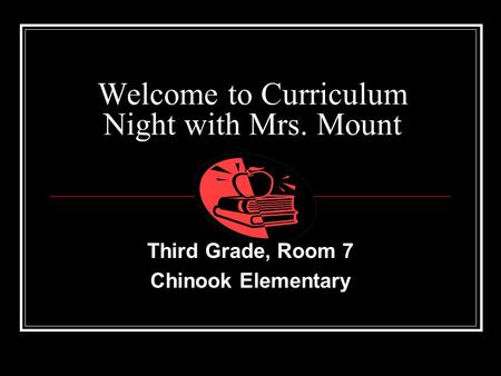 Welcome to Curriculum Night with Mrs. Mount Third Grade, Room 7 Chinook Elementary.