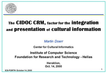 ICS-FORTH October 14, 2000 1 The CIDOC CRM, factor for the integration and presentation of cultural information Martin Doerr Foundation for Research and.