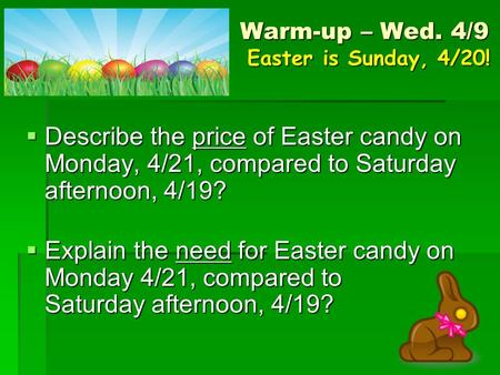 Warm-up – Wed. 4/9 Easter is Sunday, 4/20!  Describe the price of Easter candy on Monday, 4/21, compared to Saturday afternoon, 4/19?  Explain the need.