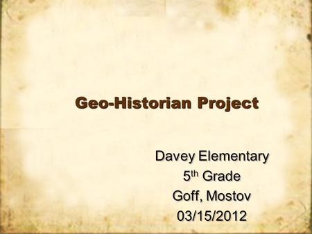 Geo-Historian Project Davey Elementary 5 th Grade Goff, Mostov 03/15/2012 Davey Elementary 5 th Grade Goff, Mostov 03/15/2012.