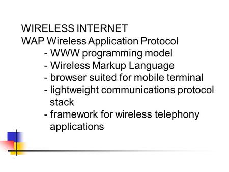 WIRELESS INTERNET WAP Wireless Application Protocol - WWW programming model - Wireless Markup Language - browser suited for mobile terminal - lightweight.