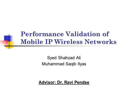 Performance Validation of Mobile IP Wireless Networks Syed Shahzad Ali Muhammad Saqib Ilyas Advisor: Dr. Ravi Pendse.