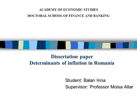 Dissertation paper Determinants of inflation in Romania Student: Balan Irina Supervisor: Professor Moisa Altar ACADEMY OF ECONOMIC STUDIES DOCTORAL SCHOOL.
