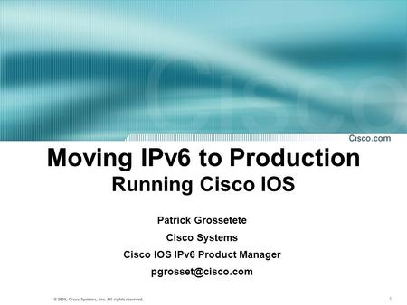 1 © 2001, Cisco Systems, Inc. All rights reserved. Moving IPv6 to Production Running Cisco IOS Patrick Grossetete Cisco Systems Cisco IOS IPv6 Product.