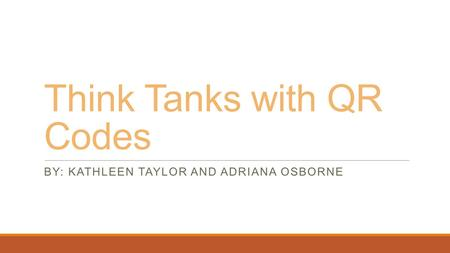 Think Tanks with QR Codes BY: KATHLEEN TAYLOR AND ADRIANA OSBORNE.