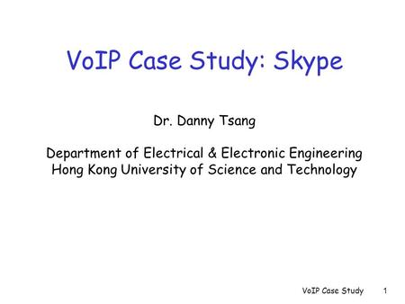 VoIP Case Study1 VoIP Case Study: Skype Dr. Danny Tsang Department of Electrical & Electronic Engineering Hong Kong University of Science and Technology.