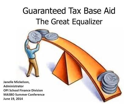 Guaranteed Tax Base Aid The Great Equalizer Janelle Mickelson, Administrator OPI School Finance Division MASBO Summer Conference June 19, 2014.