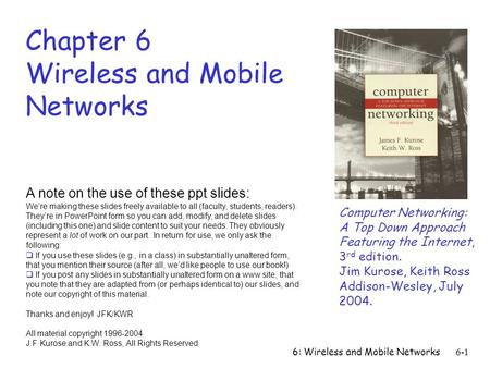 6: Wireless and Mobile Networks6-1 Chapter 6 Wireless and Mobile Networks Computer Networking: A Top Down Approach Featuring the Internet, 3 rd edition.