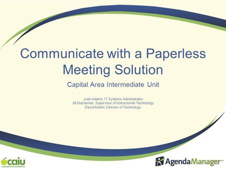 Communicate with a Paperless Meeting Solution Capital Area Intermediate Unit Joan Adams, IT Systems Administrator Jill Machemer, Supervisor of Instructional.