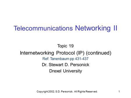Copyright 2002, S.D. Personick. All Rights Reserved.1 Telecommunications Networking II Topic 19 Internetworking Protocol (IP) (continued) Ref: Tanenbaum.