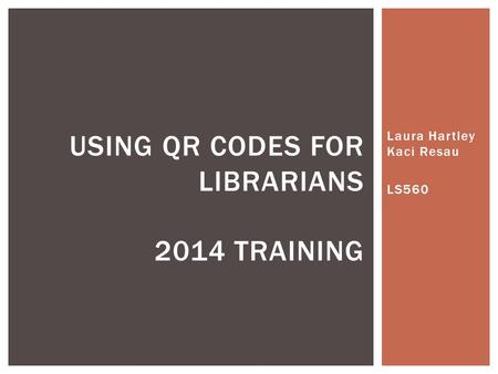 Laura Hartley Kaci Resau LS560 USING QR CODES FOR LIBRARIANS 2014 TRAINING.