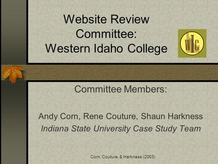 Corn, Couture, & Harkness (2003) Website Review Committee: Western Idaho College Committee Members: Andy Corn, Rene Couture, Shaun Harkness Indiana State.