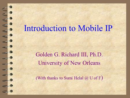 Golden G. Richard III, Ph.D. University of New Orleans (With thanks to Sumi U of F ) Introduction to Mobile IP.