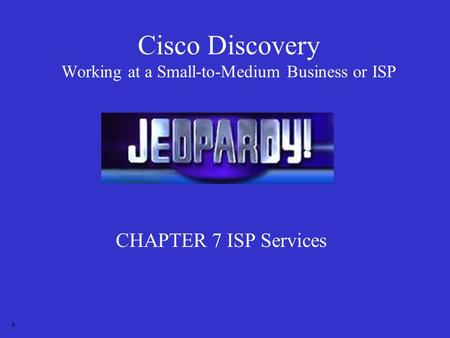 Cisco Discovery Working at a Small-to-Medium Business or ISP CHAPTER 7 ISP Services Jr.