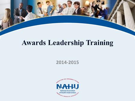 Awards Leadership Training 2014-2015. © 2011, National Association of Health Underwriters www.nahu.org Why NAHU Awards – Recognition & Direction One for.