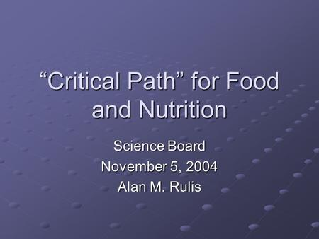 """Critical Path"" for Food and Nutrition Science Board November 5, 2004 Alan M. Rulis."