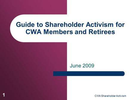 CWA Shareholder Activism 1 Guide to Shareholder Activism for CWA Members and Retirees June 2009.