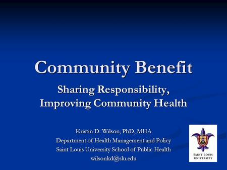 Community Benefit Sharing Responsibility, Improving Community Health Kristin D. Wilson, PhD, MHA Department of Health Management and Policy Saint Louis.
