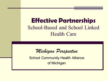 Effective Partnerships School-Based and School Linked Health Care Michigan Perspective School Community Health Alliance of Michigan.