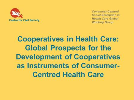 Centre for Civil Society Consumer-Centred Social Enterprise in Health Care Global Working Group Cooperatives in Health Care: Global Prospects for the Development.
