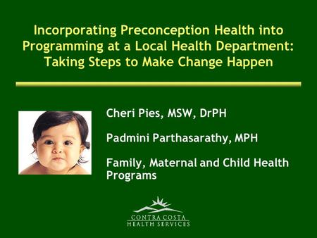 Incorporating Preconception Health into Programming at a Local Health Department: Taking Steps to Make Change Happen Cheri Pies, MSW, DrPH Padmini Parthasarathy,