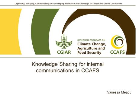 Organizing, Managing, Communicating and Leveraging Information and Knowledge to Support and Deliver CRP Results Knowledge Sharing for internal communications.
