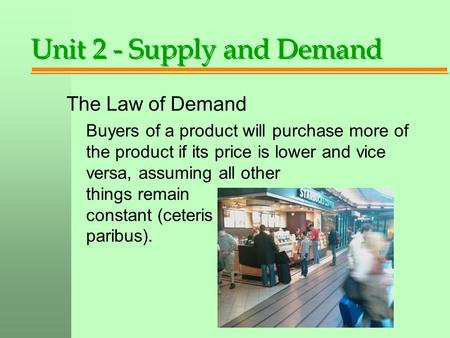 Unit 2 - Supply and Demand The Law of Demand Buyers of a product will purchase more of the product if its price is lower and vice versa, assuming all other.