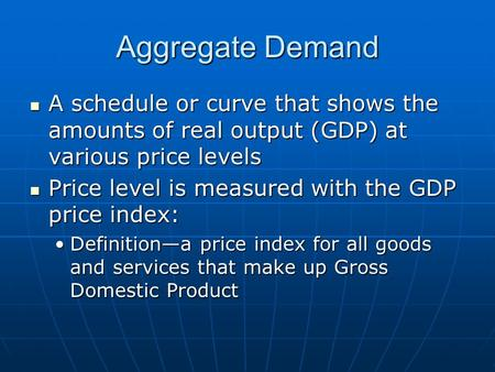 Aggregate Demand A schedule or curve that shows the amounts of real output (GDP) at various price levels A schedule or curve that shows the amounts of.