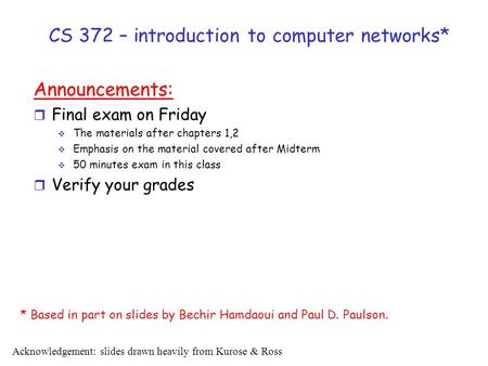 CS 372 – introduction to computer networks* Announcements: r Final exam on Friday  The materials after chapters 1,2  Emphasis on the material covered.