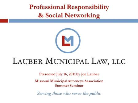 Serving those who serve the public Professional Responsibility & Social Networking Presented July 16, 2011 by Joe Lauber Missouri Municipal Attorneys Association.