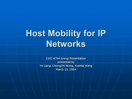 Host Mobility for IP Networks CSCI 6704 Group Presentation presented by Ye Liang, ChongZhi Wang, XueHai Wang March 13, 2004.