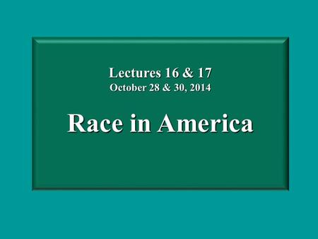 Lectures 16 & 17 October 28 & 30, 2014 Race in America.