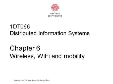 Adapted from: Computer Networking, Kurose/Ross 1DT066 Distributed Information Systems Chapter 6 Wireless, WiFi and mobility.