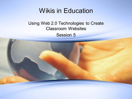 Wikis in Education Using Web 2.0 Technologies to Create Classroom Websites Session 5.