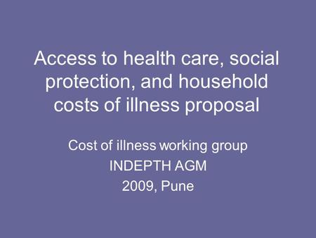 Access to health care, social protection, and household costs of illness proposal Cost of illness working group INDEPTH AGM 2009, Pune.