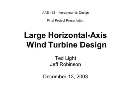AAE 415 – Aerodynamic Design Final Project Presentation Large Horizontal-Axis Wind Turbine Design Ted Light Jeff Robinson December 13, 2003.